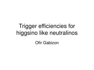 Trigger efficiencies for higgsino like neutralinos