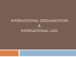 International Organization  &  International Law