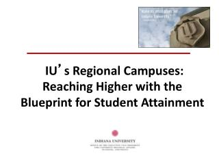 IU ' s Regional Campuses:  Reaching Higher with the  Blueprint for Student Attainment