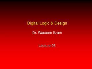 Digital Logic & Design Dr. Waseem Ikram Lecture 06