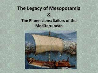The Legacy of Mesopotamia  The Phoenicians: Sailors of the Mediterranean