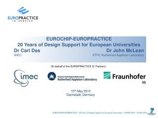 EUROCHIP-EUROPRACTICE 20 Years of Design Support for European Universities Dr Carl Das              Dr John McLean IMEC