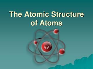 The Atomic Structure of Atoms