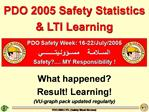 PDO 2005 Safety Statistics  LTI Learning     What happened  Result Learning VU-graph pack updated regularly