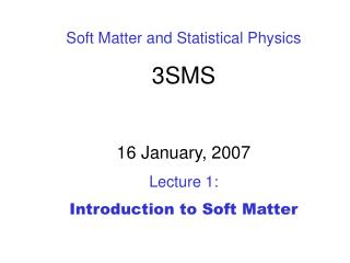 Soft Matter and Statistical Physics 3SMS 16 January, 2007 Lecture 1:  Introduction to Soft Matter