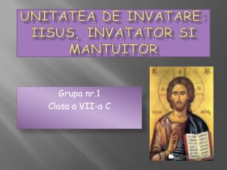 Unitatea  de  invatare :  Iisus ,  Invatator si Mantuitor