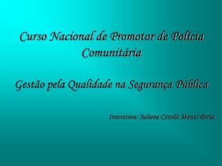 Curso Nacional de Promotor de Pol cia Comunit ria  Gest o pela Qualidade na Seguran a P blica   Instrutora: Juliana Cami
