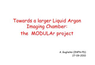Towards a larger Liquid Argon Imaging Chamber: the  MODULAr project A. Guglielmi  (INFN-PD)