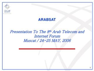 ARABSAT Presentation To The 8 th  Arab Telecom and Internet Forum Muscat / 24-25 MAY, 2006