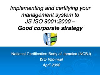 Implementing and certifying your management system to  JS ISO 9001:2000 –  Good corporate strategy