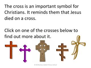 The cross is an important symbol for Christians. It reminds them that Jesus died on a cross.   Click on one of the cross