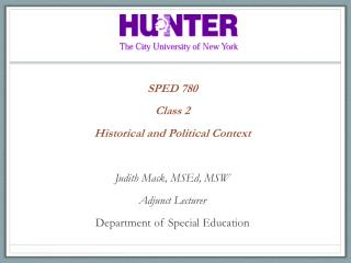 SPED 780 Class  2 Historical and Political  Context  Judith Mack,  MSEd , MSW Adjunct  Lecturer