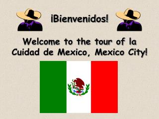 ¡Bienvenidos! Welcome to the tour of la Cuidad de Mexico, Mexico City!