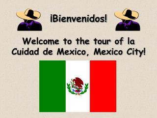 ¡Bienvenidos! Welcome to the tour of la Cuidad de Mexico, Mexico City!