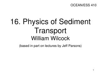 16. Physics of Sediment Transport William Wilcock  (based in part on lectures by Jeff Parsons)