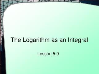 The Logarithm as an Integral