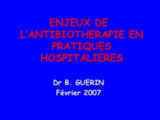 ENJEUX DE L'ANTIBIOTHERAPIE EN PRATIQUES HOSPITALIERES Dr B. GUERIN  Février 2007
