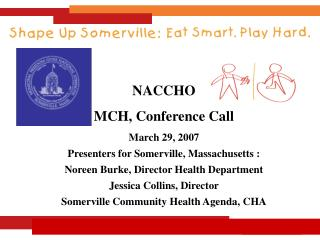 NACCHO MCH, Conference Call March 29, 2007 Presenters for Somerville, Massachusetts :