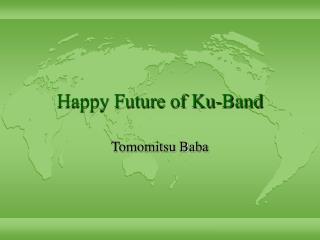 Happy Future of Ku-Band