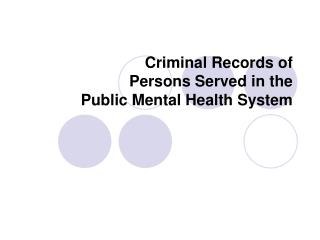 Criminal Records of  Persons Served in the  Public Mental Health System