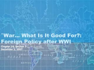 """ War… What Is It Good For?: Foreign Policy after WWI"