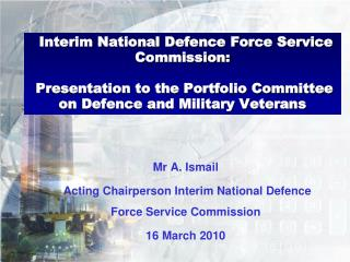 Mr A. Ismail  Acting Chairperson Interim National Defence Force Service Commission 16 March 2010