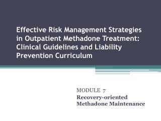 MODULE  7 Recovery-oriented Methadone Maintenance