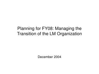 Planning for FY08: Managing the Transition of the LM Organization