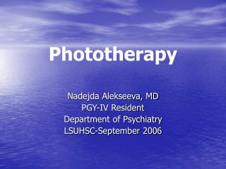 Phototherapy Nadejda Alekseeva, MD PGY-IV Resident Department of Psychiatry  LSUHSC-September 2006