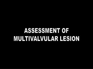 ASSESSMENT OF MULTIVALVULAR LESION
