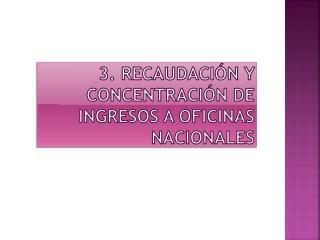 3. Recaudación y concentración de ingresos a Oficinas Nacionales