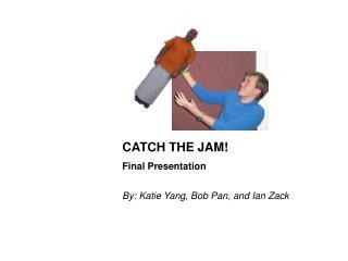 CATCH THE JAM! Final Presentation By: Katie Yang, Bob Pan, and Ian Zack