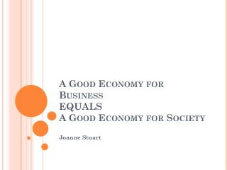 A Good Economy for Business EQUALS A Good Economy for Society