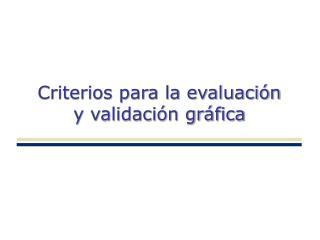 Criterios para la evaluación y validación gráfica
