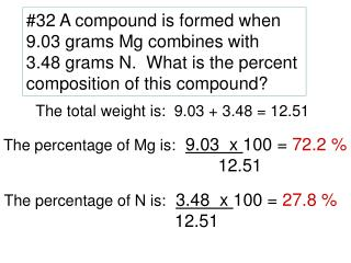 #32 A compound is formed when  9.03 grams Mg combines with  3.48 grams N.  What is the percent