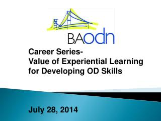 Career Series-  Value of Experiential Learning for Developing OD Skills  July 28, 2014