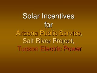 Solar Incentives for   Arizona Public Service ,  Salt River Project ,   Tucson Electric Power