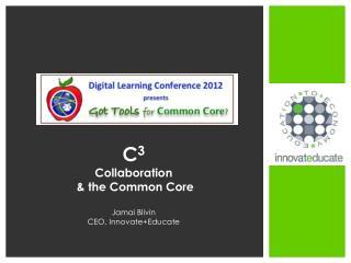 C 3  Collaboration & the Common  Core Jamai Blivin CEO,  Innovate+Educate