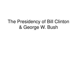 The Presidency of Bill Clinton & George W. Bush
