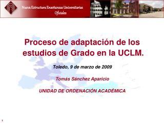 Proceso de adaptaci n de los  estudios de Grado en la UCLM.  Toledo, 9 de marzo de 2009  Tom s S nchez Aparicio  UNIDAD