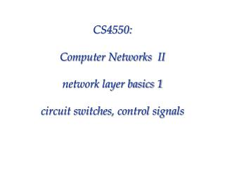 CS4550: Computer Networks  II network layer basics 1 circuit switches, control signals