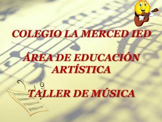 COLEGIO LA MERCED IED   REA DE EDUCACI N ART STICA  TALLER DE M SICA