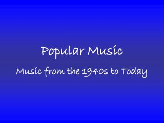 Popular Music Music from the 1940s to Today