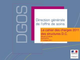 Le cahier des charges 2011  des structures D.C. Mika l LE MOAL DGOS