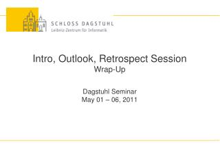 Intro, Outlook, Retrospect Session Wrap-Up Dagstuhl Seminar May 01 � 06, 2011