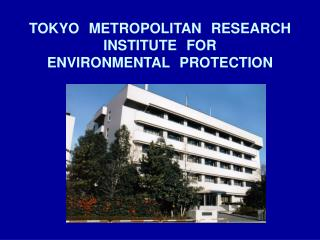TOKYO METROPOLITAN RESEARCH INSTITUTE FOR ENVIRONMENTAL PROTECTION