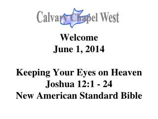 Welcome June 1, 2014 Keeping Your Eyes on Heaven Joshua 12:1 - 24 New American Standard Bible