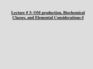 Lecture # 3: OM production, Biochemical Classes, and Elemental Considerations-I
