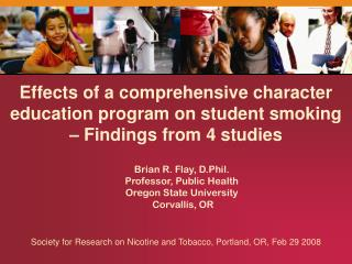 Brian R. Flay, D.Phil. Professor, Public Health Oregon State University  Corvallis, OR