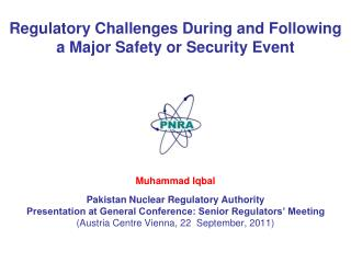 Regulatory Challenges During and Following a Major Safety or Security Event Muhammad Iqbal